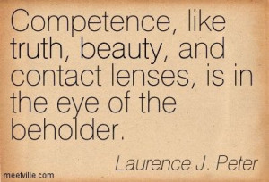 Competence, like truth, beauty, and contact lenses, is in the eye of ...