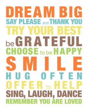 Dream big. Say Please and thank you. Try your best. Be grateful ...
