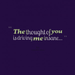 Quotes Picture: the thought of you is driving me insane
