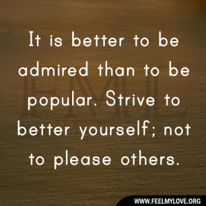 ... than to be popular. Strive to better yourself; not to please others