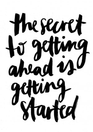 The secret to getting ahead is getting started.