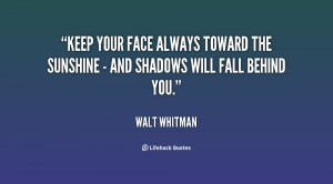 Keep your face always toward the sunshine - and shadows will fall ...