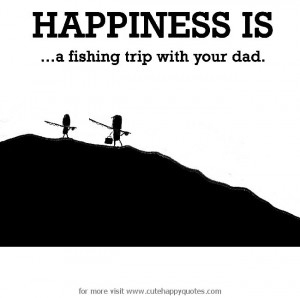 Happiness is, a fishing trip with your dad. - Cute Happy Quotes