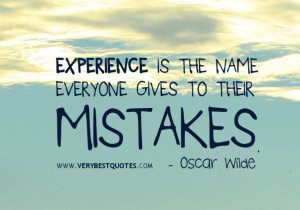 Experience is the name everyone gives to their mistakes.- Oscar Wilde