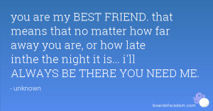 you are my BEST FRIEND. that means that no matter how far away you are ...