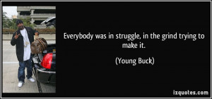 ... was in struggle, in the grind trying to make it. - Young Buck