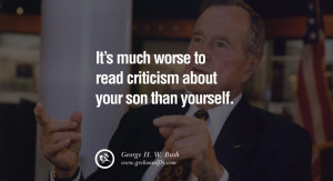 George H.W. Bush Quotes It's much worse to read criticism about your ...