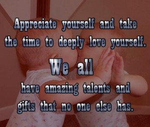 Appreciate yourself and takethe time to deeply love yourself. We all ...