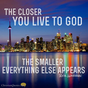 ... Warren Quote – 4 Ways Closeness To God Makes Everything Else Small