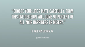 Choose your life's mate carefully. From this one decision will come 90 ...
