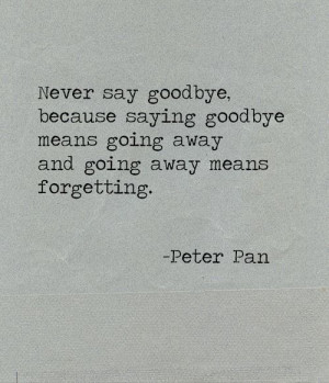 never say goodbye. because saying goodbye means going away and going ...