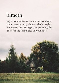 Hiraeth: a homesickness for a home to which you cannot return, a home ...