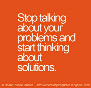 STOP TALKING about your PROBLEMS and start THINKING about SOLUTIONS ...