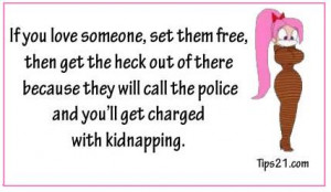 ... they will call the police and you'll get charged with kidnapping