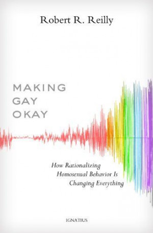 Making Gay Okay: How Rationalizing Homosexual Behavior Is Changing ...