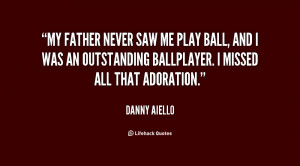 My father never saw me play ball, and I was an outstanding ballplayer ...
