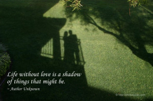 Life without love is a shadow of things that might be. ~ Author ...