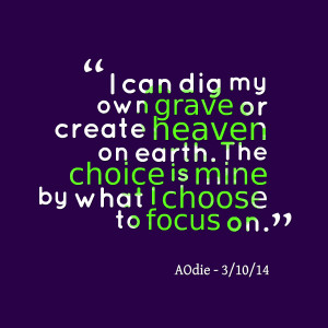 Quotes Picture: i can dig my own grave or create heaven on earth the ...