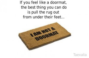 If you feel like a doormat - the best thing you can do is pull the rug ...
