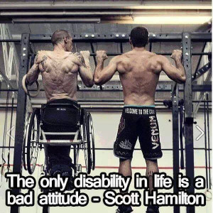 """The Only Disability In Life Is A Bad Attitude."""" ~ Scott Hamilton"""