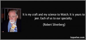 ... It is yours to jeer. Each of us to our specialty. - Robert Silverberg