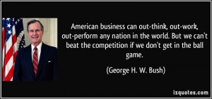 ... the competition if we don't get in the ball game. - George H. W. Bush