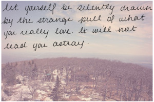 Let yourself be silently drawn by the strange pull of what you really ...