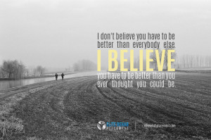 don't believe you have to be better than everybody else. I believe ...