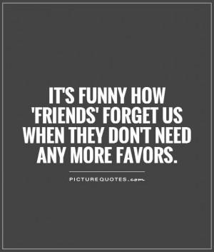 It's funny how 'friends' forget us when they don't need any more ...