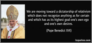 We are moving toward a dictatorship of relativism which does not ...