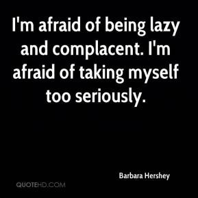 Barbara Hershey - I'm afraid of being lazy and complacent. I'm afraid ...