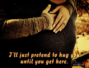... ll just pretend to hug you until you get here Life Quotes Love Quotes