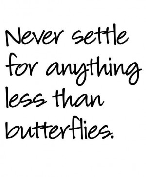 ... settle for anything less than butterflies.