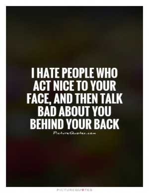 hate people who act nice to your face, and then talk bad about you ...