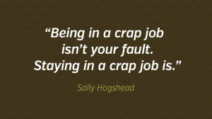 Being in a crap job isn't your fault. Staying in a crap job is.