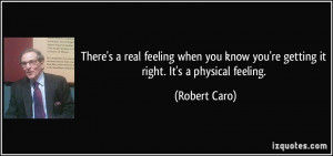 ... know you're getting it right. It's a physical feeling. - Robert Caro