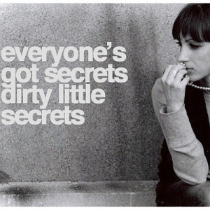 Everyone's got secrets dirty little secrets.