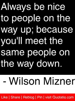 be nice to people on the way up; because you'll meet the same people ...