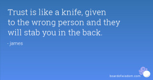 Trust is like a knife, given to the wrong person and they will stab ...