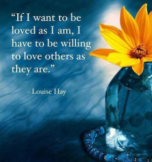 If I want to be loved as I am, I have to be willing to love others as ...
