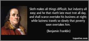 ... travels so slowly that poverty soon overtakes him. - Benjamin Franklin