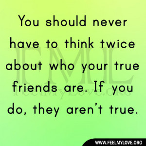 ... twice about who your true friends are. If you do, they aren't true