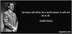 ... will either be a world power or will not be at all. - Adolf Hitler