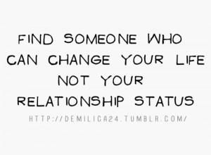 Find someone who can change your life not your relationship status.