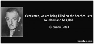 ... killed on the beaches. Lets go inland and be killed. - Norman Cota