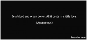 Be a blood and organ donor. All it costs is a little love. - Anonymous