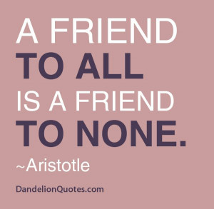 friend to all is a friend to none. One can't be everyone's friend ...