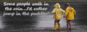 Quote - Id rather jump in the puddles!