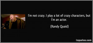 not crazy. I play a lot of crazy characters, but I'm an actor ...