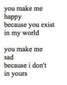 you make me happy because you exist in my world, you make me sad ...
